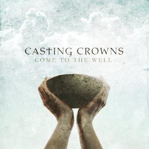 Casting Crowns - Come to the Well (2011)